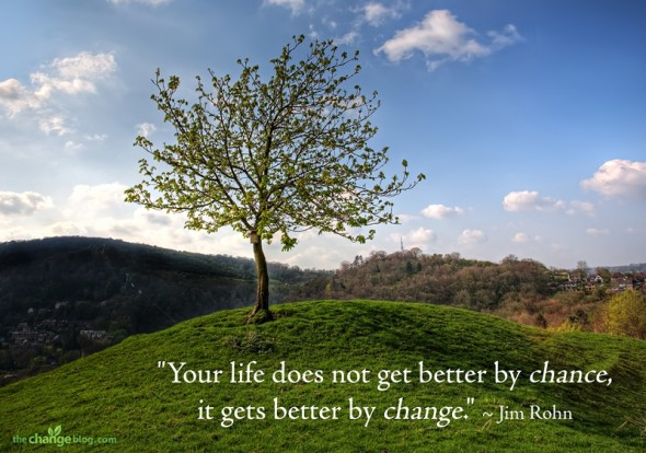 """Your life does not get better by chance, it gets better by change."" ~ Jim Rohn"