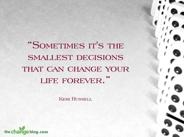 """Sometimes it's the smallest decisions that can change your life forever."" ~ Keri Russell"