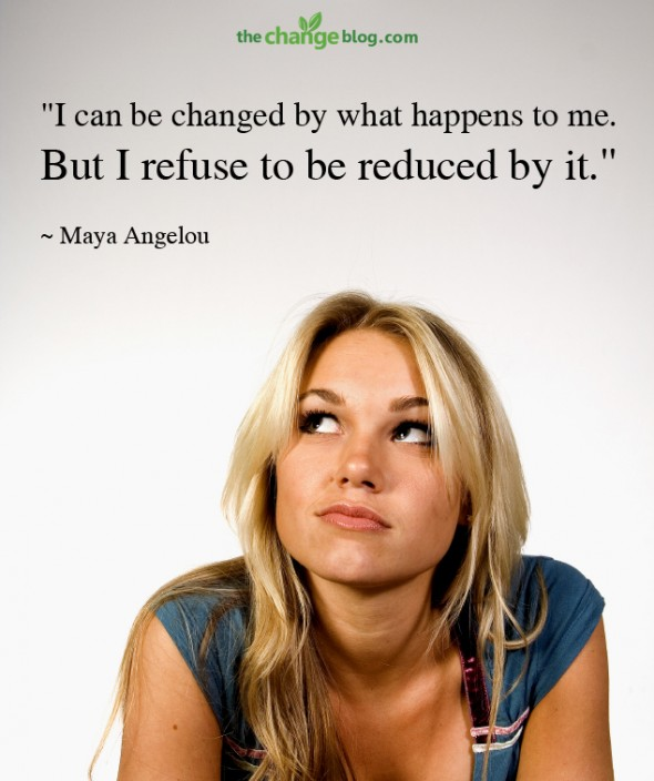 """I can be changed by what happens to me. But I refuse to be reduced by it."" ~ Maya Angelou"