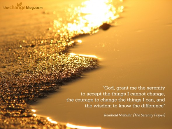 """God, grant me the serenity to accept the things I cannot change, the courage to change the things I can, and the wisdom to know the difference"" ~ Reinhold Niebuhr. (The Serenity Prayer)"